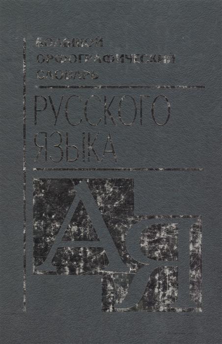 Большой орфографический словарь русского языка А-Я