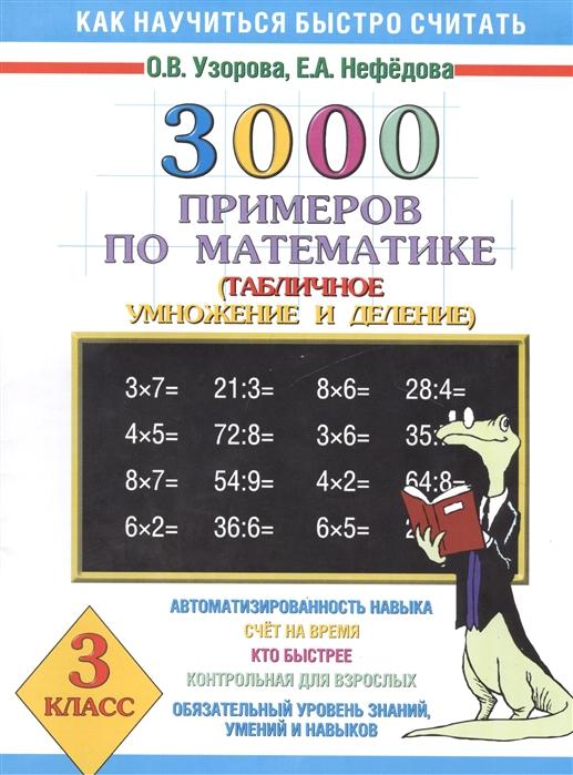 Узорова О., Нефедова Е. 3000 примеров по математике 3 кл узорова о нефедова е 3000 примеров по математике 2 3 классы табличное умножение и деление