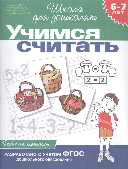 цена на Гаврина С., Кутявина Н., Топоркова И., Щербинина С. Учимся считать 6-7 лет Р т