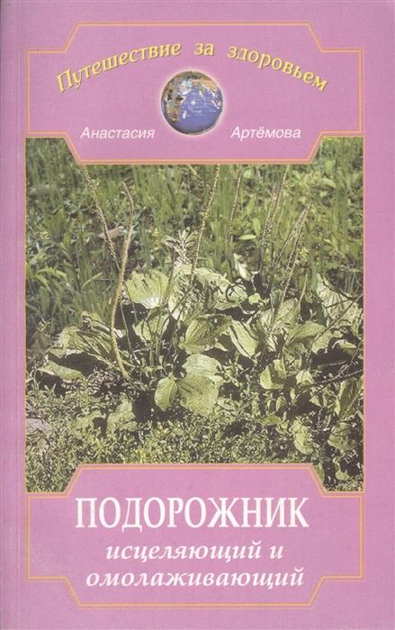 Артемова А. Подорожник исцеляющий и омолаживающий артемова а изумруд камень целебного сияния