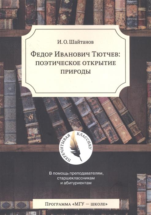 Шайтанов И. Федор Иванович Тютчев Поэтическое открытие природы
