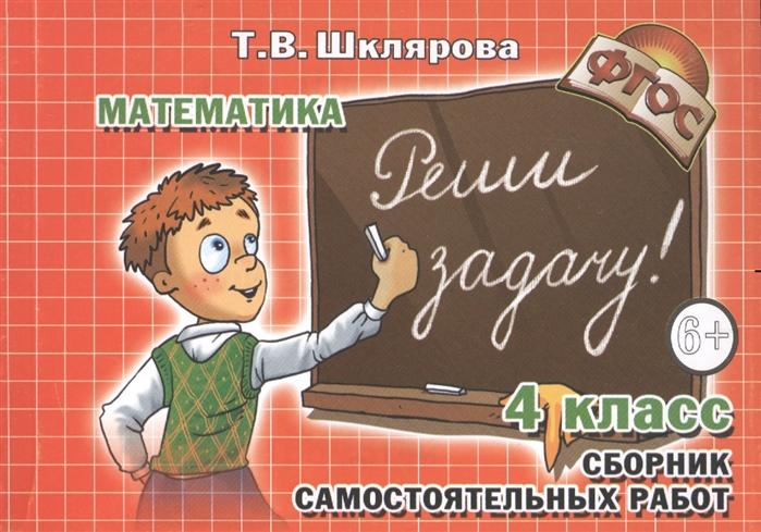 Шклярова Т. Реши задачу 4 класс Математика Сборник самостоятельных работ шклярова т математика 4 класс сборник самостоятельных работ измеряй и вычисляй