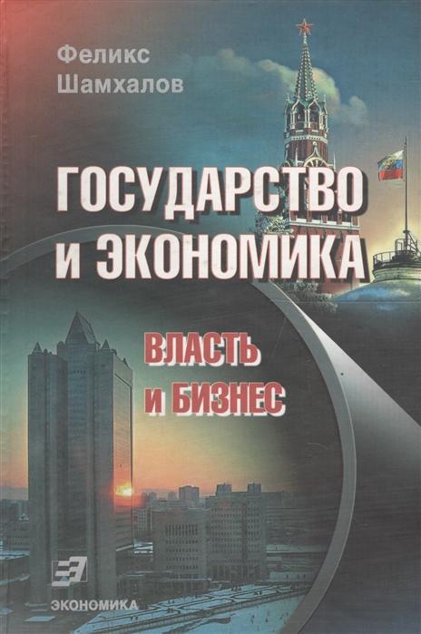 Фото - Шамхалов Ф. Государство и экономика Власть и бизнес бизнес и экономика