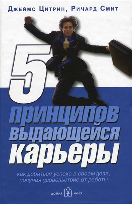 Фото - Цитрин Дж., Смит Р. Пять принципов выдающейся карьеры Как добиться успеха получая удовольствие от работы смит дж псевдонаука и паранормальные явления критический взгляд