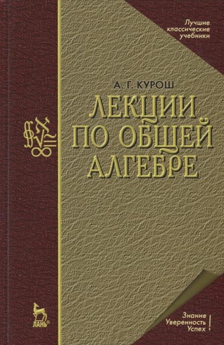 Курош А. Лекции по общей алгебре лурия а лекции по общей психологии