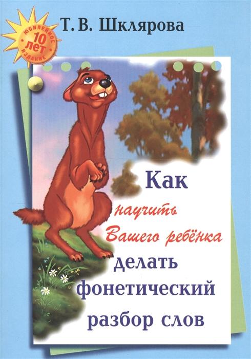 Шклярова Т. Как научить Вашего ребенка делать фонетический разбор слов