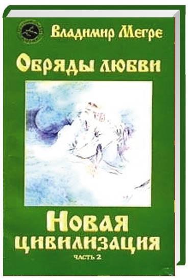 Мегре В. Новая цивилизация Обряды любви мегре в новая цивилизация кн 8 ч 1