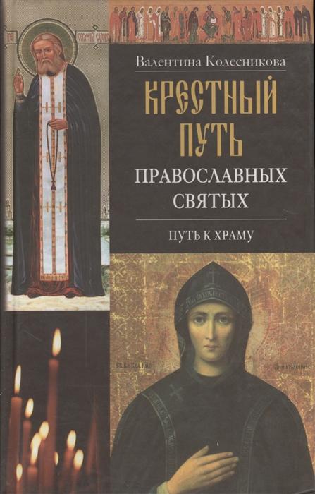 Колесникова В. Крестный путь православных святых Путь к храму крестный путь игумена бориса