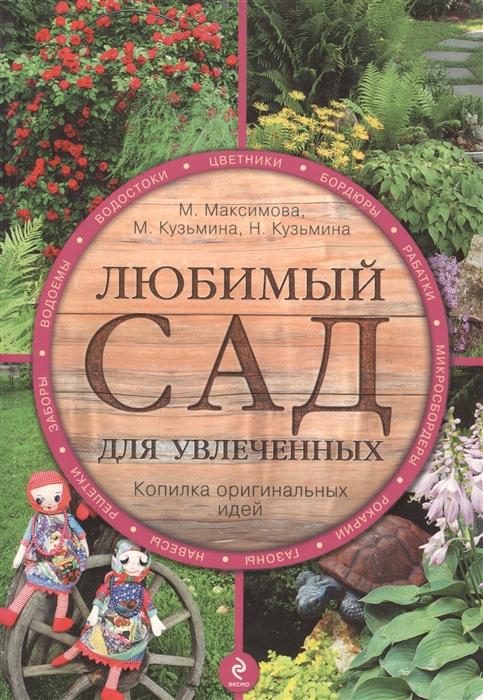 Максимова М., Кузьмина М., Кузьмина Н. Любимый сад для увлеченных 2826 м Максимова М Эксмо м н максимова теория и методика синхронного плавания