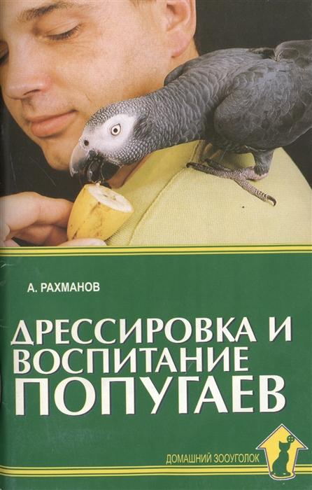 Рахманов А. Дрессировка и воспитание попугаев