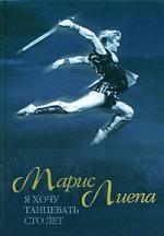 Лиепа М. Я хочу танцевать сто лет андрис лиепа проект автографы и имиджи гала концерт звёзд мирового балета марис лиепа с любовью