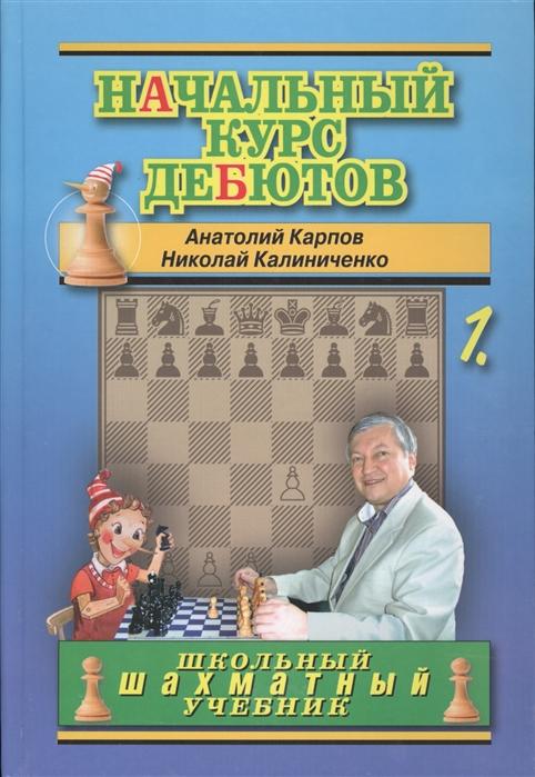 Карпов А., Калиниченко Н. Начальный курс дебютов Том 1