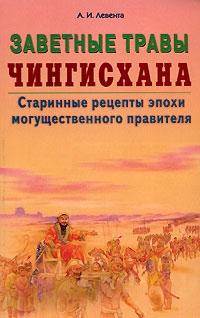 Заветные травы Чингисхана Старинные рецепты эпохи могущественного завоевателя