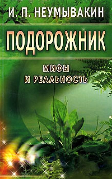Фото - Неумывакин И. Подорожник Мифы и реальность и п неумывакин сныть и мокрица мифы и реальность