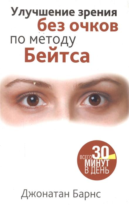 Барнс Дж. Улучшение зрения без очков по методу Бейтса