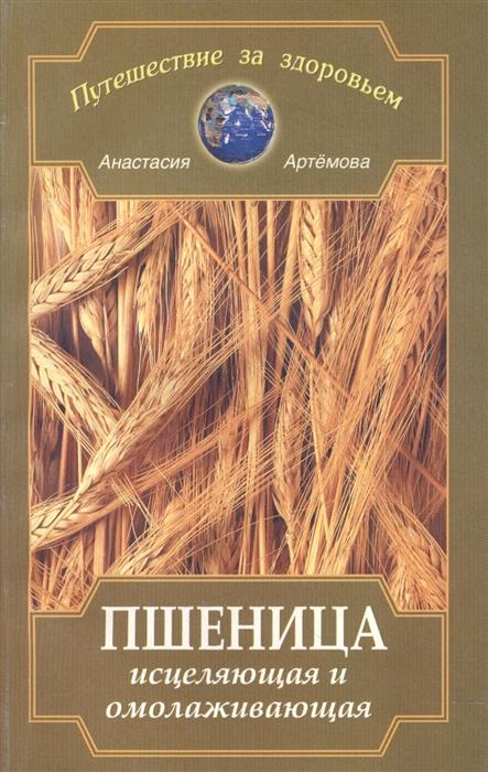 Артемова А. Пшеница исцеляющая и омоложивающая артемова а изумруд камень целебного сияния