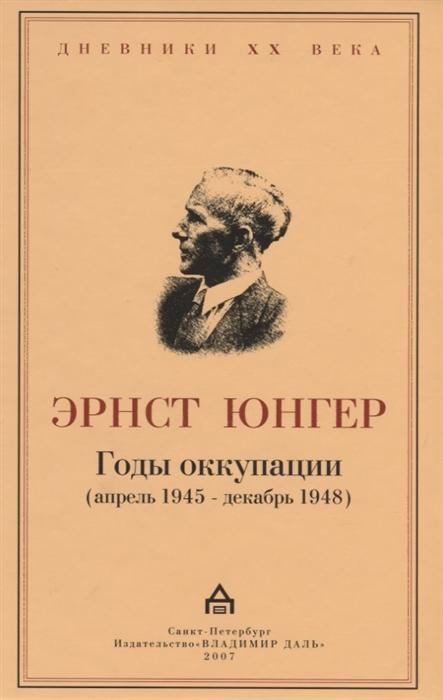 Юнгер Э. Годы оккупации апрель 1945-декабрь 1948 юнгер э смена гештальта прогноз на xxi век