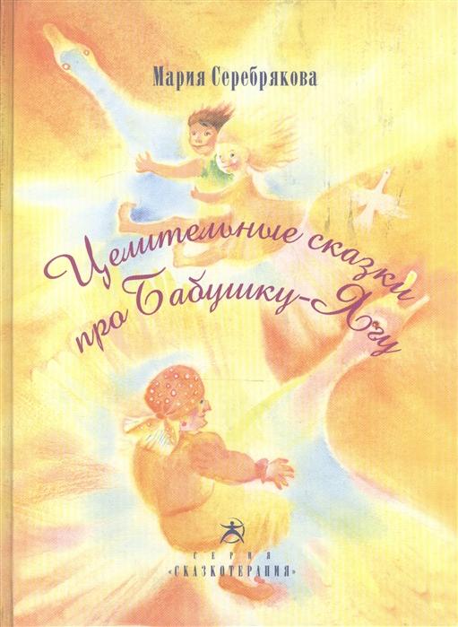 Серебрякова М. Целительные сказки про Бабушку-Ягу