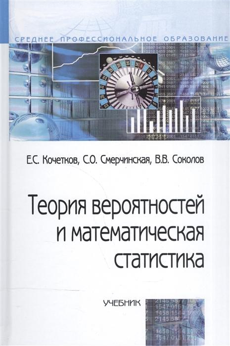 Кочетков Е., Смерчинская С., Соколов В. Теория вероятностей и матем статистика Кочетков мхитарян в астафьева е миронкина ю трошин л теория вероятностей и мат статистика