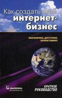 Сергеев А. Как создать свой интернет-бизнес Краткое рук-во