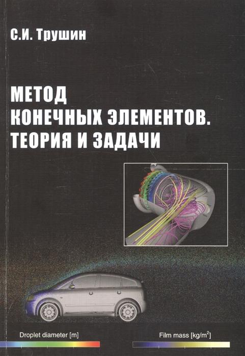 Трушин С. Метод конечных элементов Теория и задачи в н сидоров дискретно континуальный метод конечных элементов приложения в строительстве