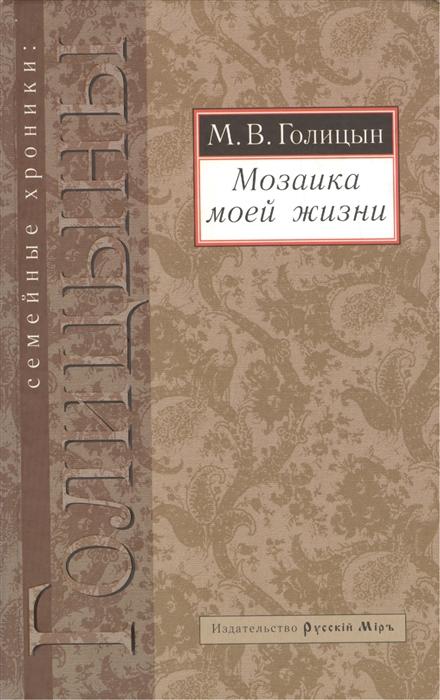 Голицын М. Мозаика моей жизни арман кишкембаев понемногу омногом мозаика моей жизни