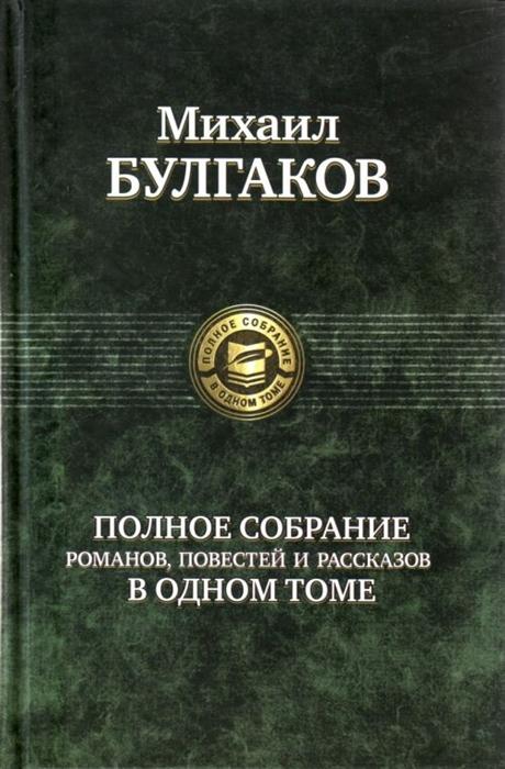 Булгаков М. Булгаков Полное собрание романов Повест и рассказов в одном томе
