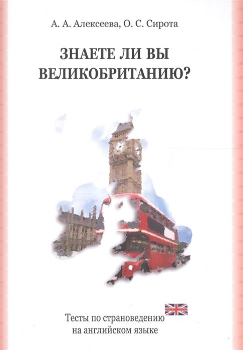 Алексеева А., Сирота О. Знаете ли вы Великобританию Тесты по страновед на англ яз сирота