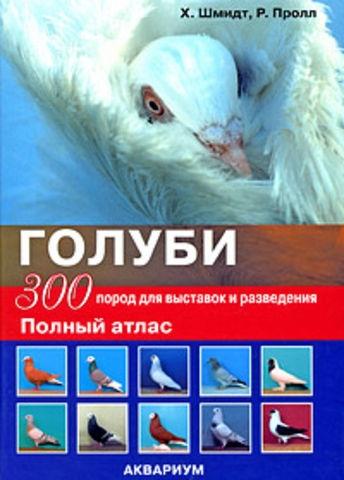 Шмидт Х. Голуби 300 пород для выставок и разведения Полный атлас