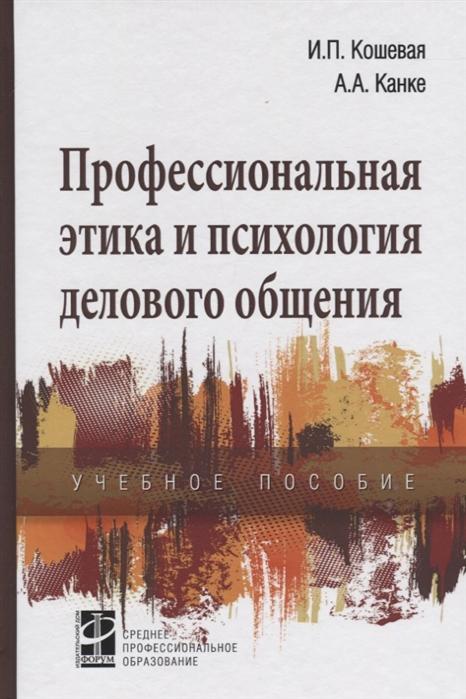Фото - Кошевая И., Канке А. Профессиональная этика и психол делов общения канке в а философия