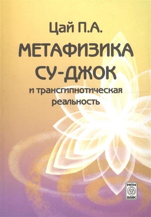 Цай П. Метафизика Су-джок и трансгипнотическая реальность Нач курс лао минь большая книга су джок атлас целительных точек для здоровья и долголетия