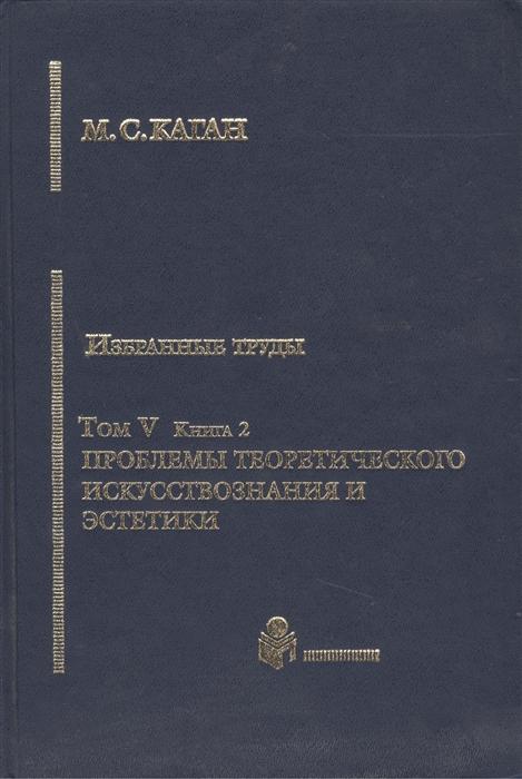 Каган М. Избранные труды Том V Проблемы теоретического искусствознания и эстетики Книга 2