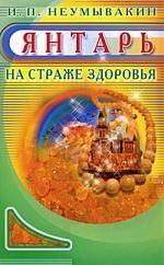 Фото - Неумывакин И. Янтарь На страже здоровья неумывакин иван павлович черника на страже здоровья
