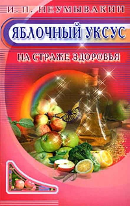Фото - Неумывакин И. Яблочный уксус На страже здоровья неумывакин иван павлович черника на страже здоровья
