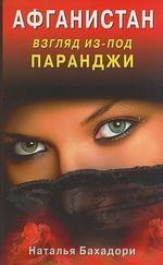 Бахадори Н. Афганистан Взгляд из-под паранджи Афганистан глазами русской женщины Бахадори Н Диля цены онлайн