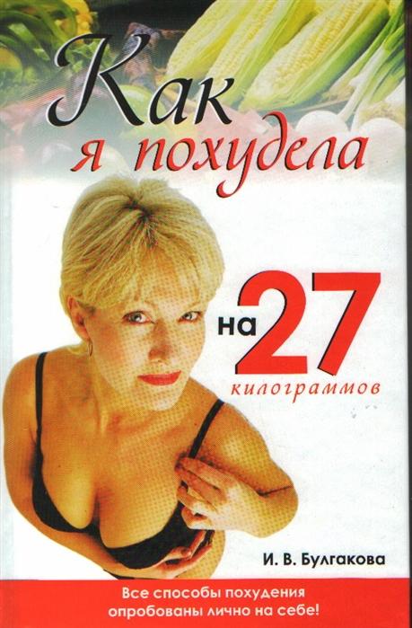 Булгакова И. Как я похудела на 27килограммов ярослава сурженко диета кима протасова как я похудела на 20 кг пошаговое руководство к здоровой стройности навсегда