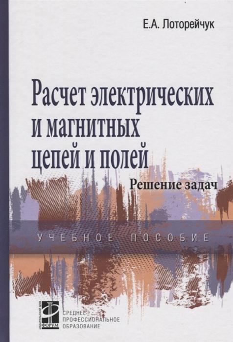 Лоторейчук Е. Расчет электрических и магнитных цепей и полей Решение задач цена в Москве и Питере