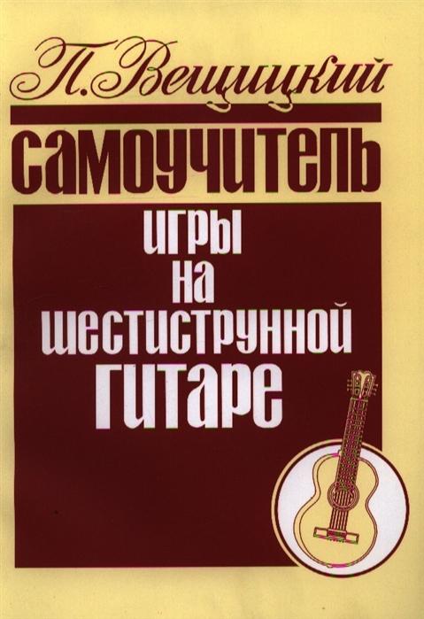 Вещицкий П. Самоучитель игры на шестиструнной гитаре цена и фото