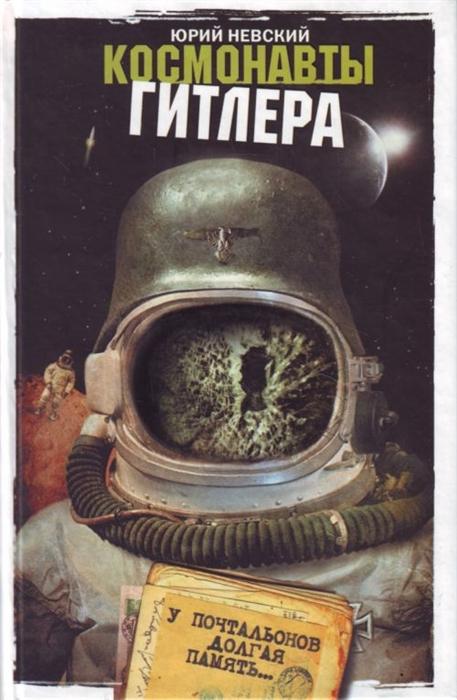 Невский Ю. Космонавты Гитлера У почтальонов долгая память цена