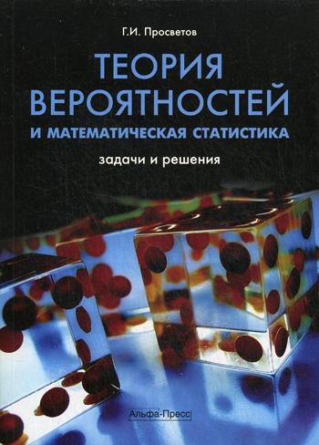 Просветов Г. Теория вероятностей и матем статистика Задачи и решен михайлович илья теория вероятностей примеры и задачи