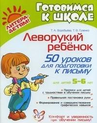 Воробьева Т., Гузенко Т. Леворукий ребенок 50 уроков для подгот к письму 5-6 лет