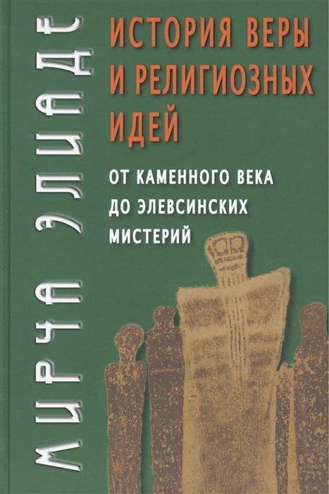 Элиаде М. История веры и религиозных идей От каменного века до элевсинских мистерий