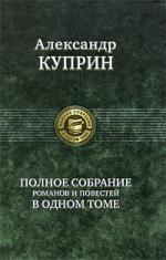 Куприн А. Куприн Полное собрание романов и повестей в одном томе