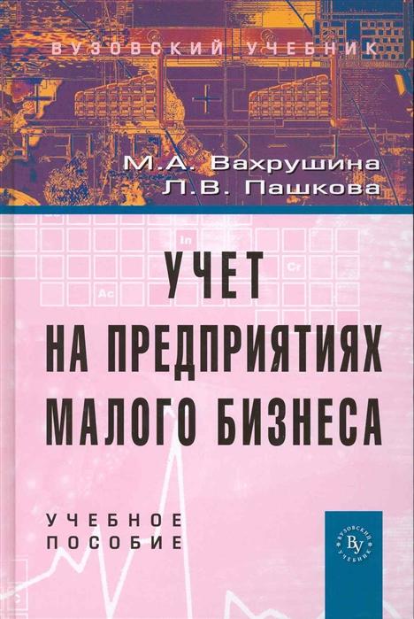 Вахрушина М., Пашкова Л. Учет на предприятиях малого бизнеса Учеб пос