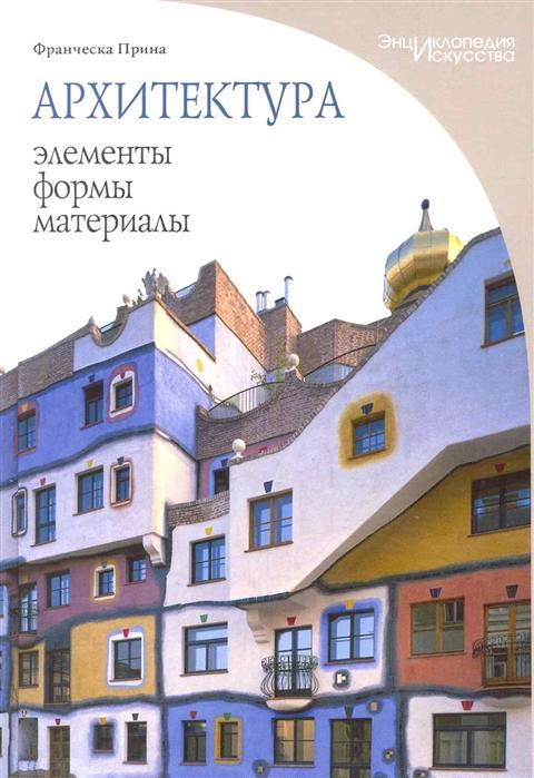 Прина Ф. Архитектура Элементы формы материалы
