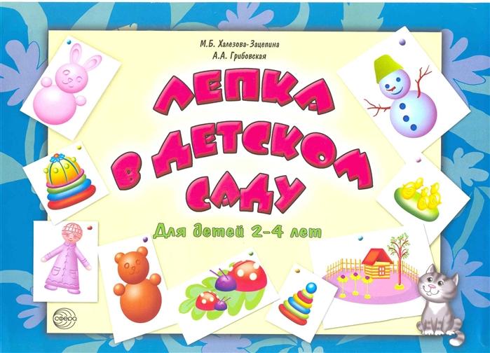 Халезова-Зацепина М., Грибовская А. Лепка в детском саду Для детей 2-4 лет зацепина м жукова г музыкальное воспитание в детском саду средняя группа для занятий с детьми 4 5 лет
