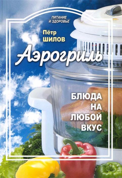 Шилов П. Аэрогриль Блюда на любой вкус