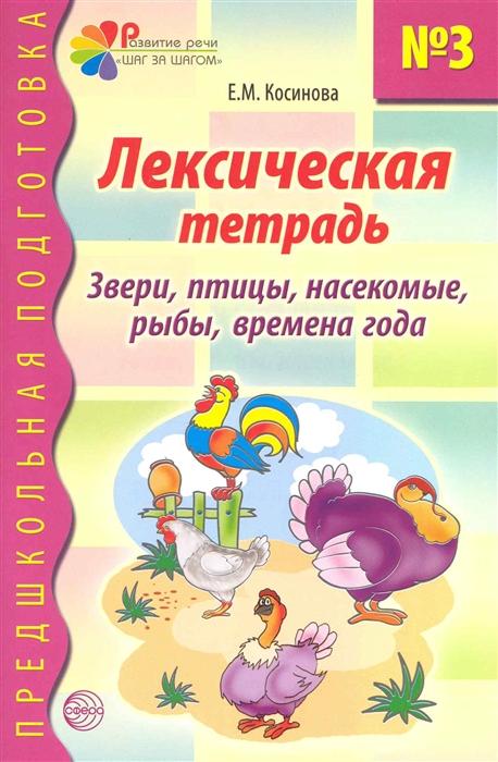 Косинова Е. Лексическая тетрадь 3 Звери птицы насекомые рыбы времена года цена в Москве и Питере