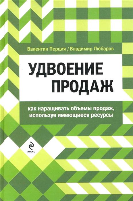 Перция В. Любаров В. Удвоение продаж Как наращивать обьемы продаж