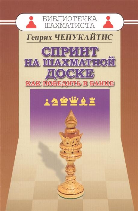 Чепукайтис Г. Спринт на шахматной доске Как победить в блице николай оганесов играем в спринт